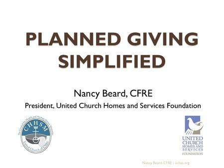 PLANNED GIVING SIMPLIFIED Nancy Beard, CFRE President, United Church Homes and Services Foundation Nancy Beard, CFRE | uchas.org.