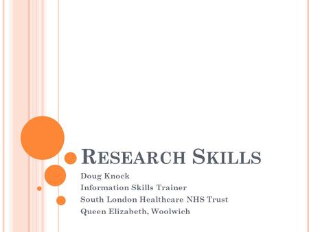 R ESEARCH S KILLS Doug Knock Information Skills Trainer South London Healthcare NHS Trust Queen Elizabeth, Woolwich.