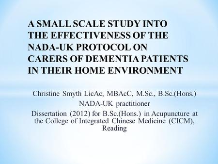 Christine Smyth LicAc, MBAcC, M.Sc., B.Sc.(Hons.) NADA-UK practitioner Dissertation (2012) for B.Sc.(Hons.) in Acupuncture at the College of Integrated.