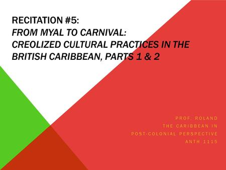 RECITATION #5: FROM MYAL TO CARNIVAL: CREOLIZED CULTURAL PRACTICES IN THE BRITISH CARIBBEAN, PARTS 1 & 2 PROF. ROLAND THE CARIBBEAN IN POST-COLONIAL PERSPECTIVE.