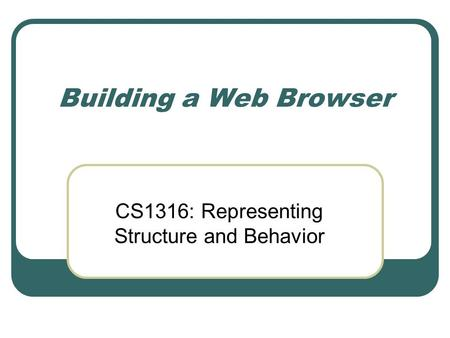 Building a Web Browser CS1316: Representing Structure and Behavior.