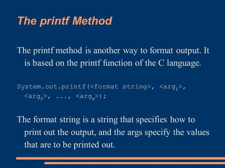 The printf Method The printf method is another way to format output. It is based on the printf function of the C language. System.out.printf(,,,..., );