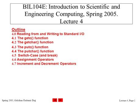 Spring 2005, Gülcihan Özdemir Dağ Lecture 4, Page 1 BIL104E: Introduction to Scientific and Engineering Computing, Spring 2005. Lecture 4 Outline 4.0 Reading.