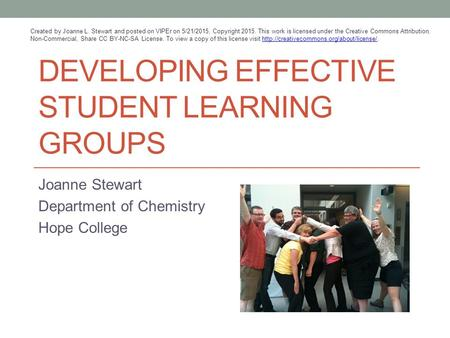 DEVELOPING EFFECTIVE STUDENT LEARNING GROUPS Joanne Stewart Department of Chemistry Hope College Created by Joanne L. Stewart and posted on VIPEr on 5/21/2015,