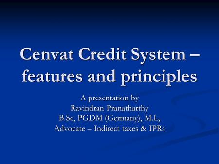 Cenvat Credit System – features and principles A presentation by Ravindran Pranatharthy B.Sc, PGDM (Germany), M.L, Advocate – Indirect taxes & IPRs.