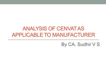 ANALYSIS OF CENVAT AS APPLICABLE TO MANUFACTURER By CA. Sudhir V S.