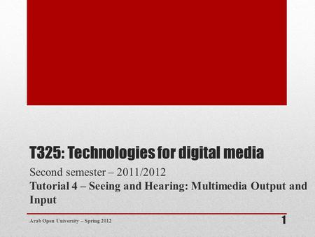 T325: Technologies for digital media Second semester – 2011/2012 Tutorial 4 – Seeing and Hearing: Multimedia Output and Input Arab Open University – Spring.