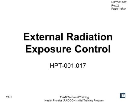 HPT001.017 Rev. 2 Page 1 of xx TP-1TVAN Technical Training Health Physics (RADCON) Initial Training Program External Radiation Exposure Control HPT-001.017.