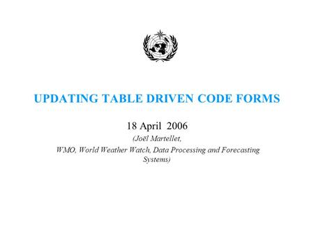 UPDATING TABLE DRIVEN CODE FORMS 18 April 2006 (Joël Martellet, WMO, World Weather Watch, Data Processing and Forecasting Systems)