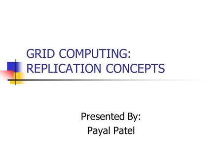 GRID COMPUTING: REPLICATION CONCEPTS Presented By: Payal Patel.