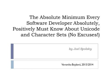 The Absolute Minimum Every Software Developer Absolutely, Positively Must Know About Unicode and Character Sets (No Excuses!) by Joel Spolsky Veronika.