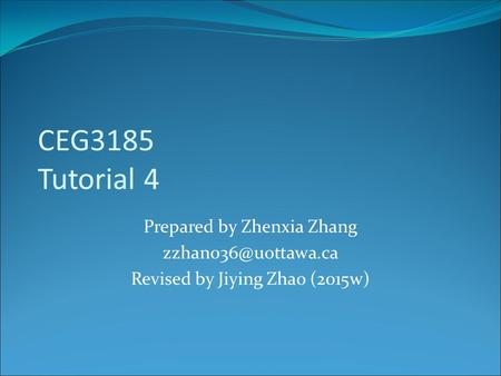 CEG3185 Tutorial 4 Prepared by Zhenxia Zhang Revised by Jiying Zhao (2015w)