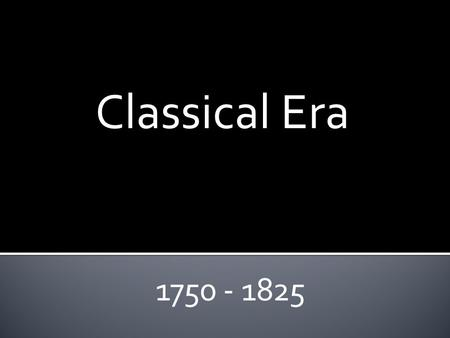 Classical Era 1750 - 1825. Classical Era Described as: Elegant, formal, and restrained. Instrumental music is more important than vocal music. Most important.