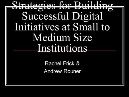 Strategies for Building Successful Digital Initiatives at Small to Medium Size Institutions Rachel Frick & Andrew Rouner.