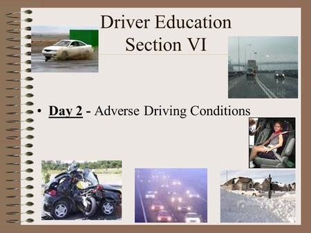 Driver Education Section VI Day 2 - Adverse Driving Conditions.