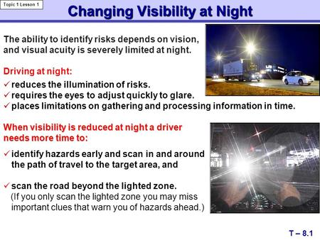 Changing Visibility at Night T – 8.1 Topic 1 Lesson 1 reduces the illumination of risks. requires the eyes to adjust quickly to glare. places limitations.