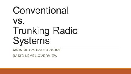 Conventional vs. Trunking Radio Systems AWIN NETWORK SUPPORT BASIC LEVEL OVERVIEW.