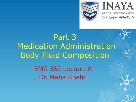 Part 3 Medication Administration Body Fluid Composition EMS 353 Lecture 8 Dr. Maha Khalid.