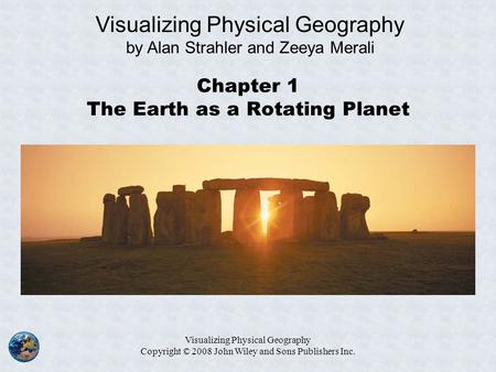 Visualizing Physical Geography Copyright © 2008 John Wiley and Sons Publishers Inc. Chapter 1 The Earth as a Rotating Planet Visualizing Physical Geography.
