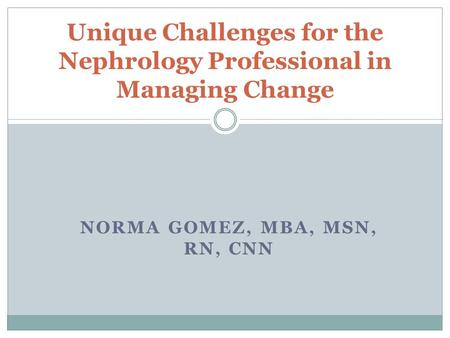 NORMA GOMEZ, MBA, MSN, RN, CNN Unique Challenges for the Nephrology Professional in Managing Change.
