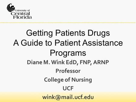 Getting Patients Drugs A Guide to Patient Assistance Programs Diane M. Wink EdD, FNP, ARNP Professor College of Nursing UCF