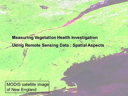 Measuring Vegetation Health Investigation Using Remote Sensing Data : Spatial Aspects MODIS satellite image of New England.
