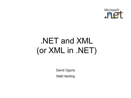 .NET and XML (or XML in.NET) David Oguns Matt Harding.