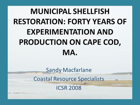 MUNICIPAL SHELLFISH RESTORATION: FORTY YEARS OF EXPERIMENTATION AND PRODUCTION ON CAPE COD, MA. Sandy Macfarlane Coastal Resource Specialists ICSR 2008.