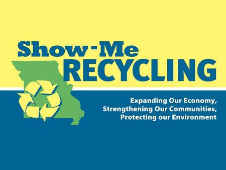 Show-Me Recycling The Missouri Recycling Association's statewide education campaign that showcases sustainable programs that improve the economy and community.
