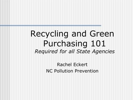Recycling and Green Purchasing 101 Required for all State Agencies Rachel Eckert NC Pollution Prevention.