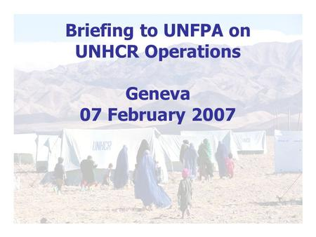 Briefing to UNFPA on UNHCR Operations Geneva 07 February 2007.