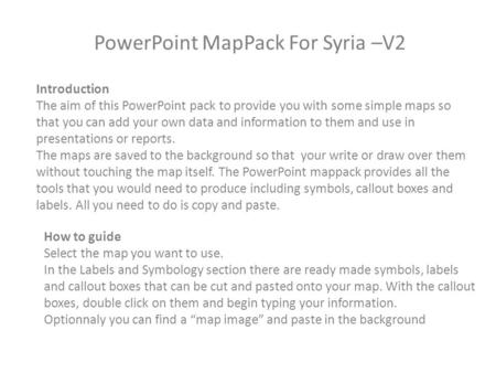 PowerPoint MapPack For Syria –V2 Introduction The aim of this PowerPoint pack to provide you with some simple maps so that you can add your own data and.