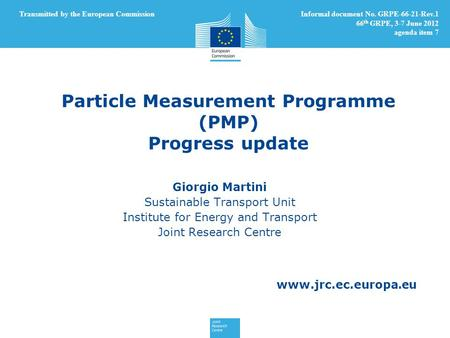 Www.jrc.ec.europa.eu Particle Measurement Programme (PMP) Progress update Giorgio Martini Sustainable Transport Unit Institute for Energy and Transport.