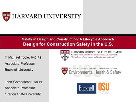 Safety in Design and Construction: A Lifecycle Approach Design for Construction Safety in the U.S. HARVARD UNIVERSITY T. Michael Toole, PhD, PE Associate.