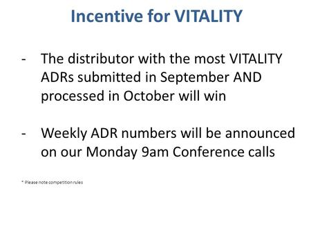 Incentive for VITALITY -The distributor with the most VITALITY ADRs submitted in September AND processed in October will win -Weekly ADR numbers will be.