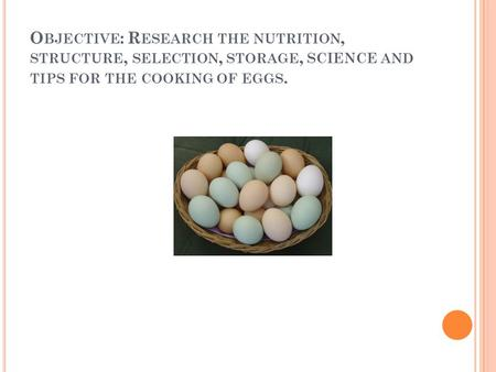 O BJECTIVE : R ESEARCH THE NUTRITION, STRUCTURE, SELECTION, STORAGE, SCIENCE AND TIPS FOR THE COOKING OF EGGS.