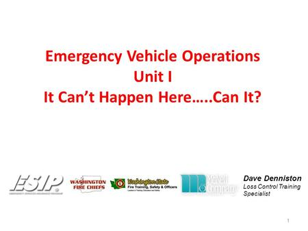 Emergency Vehicle Operations Unit I It Can't Happen Here…..Can It? 1 Dave Denniston Loss Control Training Specialist.