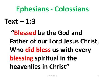 "Ephesians - Colossians Text – 1:3 ""Blessed be the God and Father of our Lord Jesus Christ, Who did bless us with every blessing spiritual in the heavenlies."