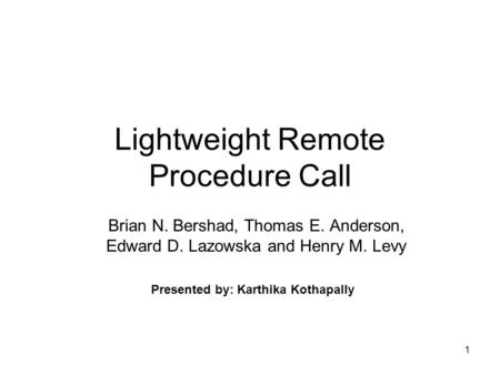 1 Lightweight Remote Procedure Call Brian N. Bershad, Thomas E. Anderson, Edward D. Lazowska and Henry M. Levy Presented by: Karthika Kothapally.