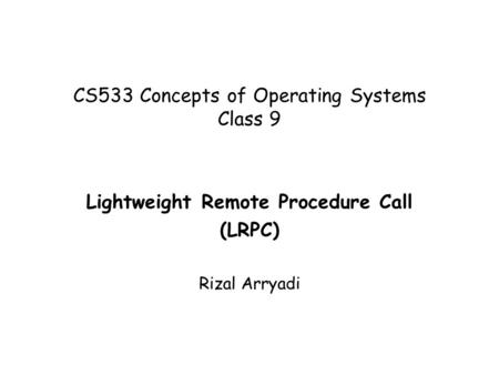 CS533 Concepts of Operating Systems Class 9 Lightweight Remote Procedure Call (LRPC) Rizal Arryadi.