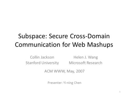 Subspace: Secure Cross-Domain Communication for Web Mashups Collin Jackson Stanford University Helen J. Wang Microsoft Research ACM WWW, May, 2007 Presenter: