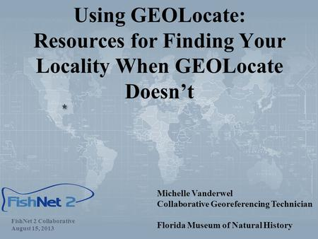 Using GEOLocate: Resources for Finding Your Locality When GEOLocate Doesn't FishNet 2 Collaborative August 15, 2013 Michelle Vanderwel Collaborative Georeferencing.