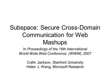 Subspace: Secure Cross-Domain Communication for Web Mashups In Proceedings of the 16th International World Wide Web Conference. (WWW), 2007 Collin Jackson,