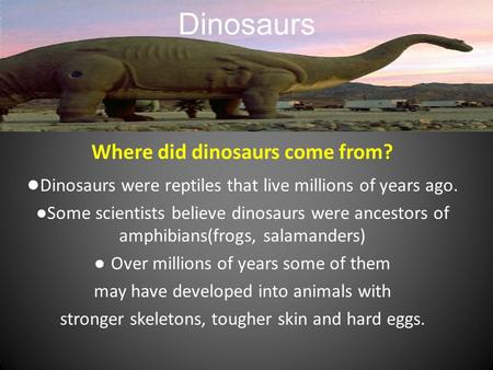 Dinosaurs Where did dinosaurs come from? ● Dinosaurs were reptiles that live millions of years ago. ● Some scientists believe dinosaurs were ancestors.