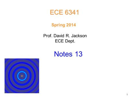 Prof. David R. Jackson ECE Dept. Spring 2014 Notes 13 ECE 6341 1.