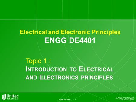 1 © Unitec New Zealand Electrical and Electronic Principles ENGG DE4401 Topic 1 : I NTRODUCTION TO E LECTRICAL AND E LECTRONICS PRINCIPLES.