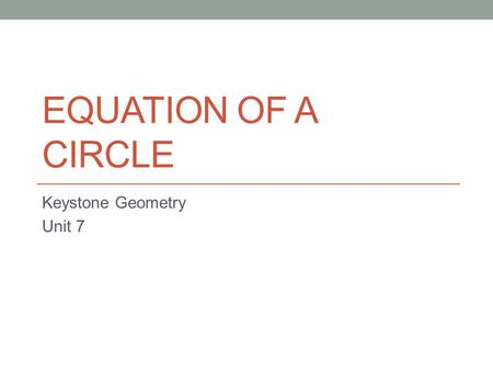 EQUATION OF A CIRCLE Keystone Geometry Unit 7. Equation of a Circle The center of a circle is given by (h, k). The radius of a circle is given by r. The.