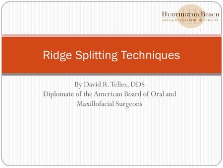 By David R. Telles, DDS Diplomate of the American Board of Oral and Maxillofacial Surgeons Ridge Splitting Techniques.