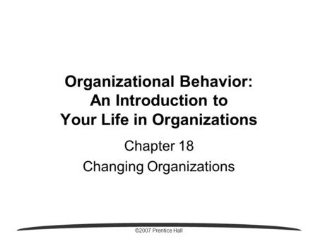 ©2007 Prentice Hall Organizational Behavior: An Introduction to Your Life in Organizations Chapter 18 Changing Organizations.