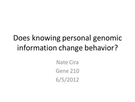 Does knowing personal genomic information change behavior? Nate Cira Gene 210 6/5/2012.